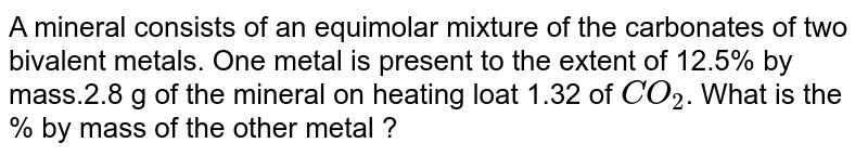 A mineral consists of an equimolar mixture of the carbonates of two bivalent metals. One metal is present to the extent of 12.5% by mass.2.8 g of the mineral on heating loat 1.32 of `CO_(2)`. What is the % by mass of the other metal ?