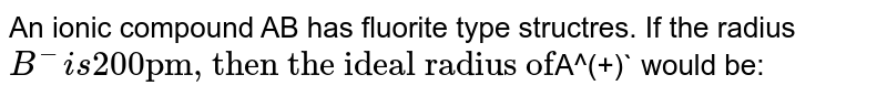 """An ionic compound AB has fluorite type structres. If the radius `B^(-) is 200""""pm, then the ideal radius of"""" `A^(+)` would be:"""