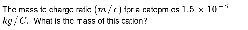 The mass to charge ratio `(m//e)` fpr a catopm os `1.5xx10^(-8)` `kg//C.` What is the mass of this cation?