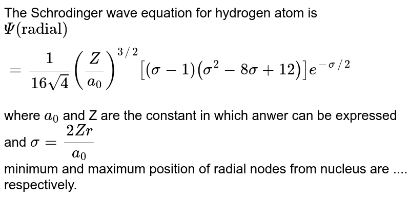 """The Schrodinger wave equation for hydrogen atom is <br> `Psi(""""radial"""")=(1)/(16sqrt(4))((Z)/(a_(0)))^(3//2)[(sigma-1)(sigma^(2)-8sigma+12)]e^(-sigma//2)` <br> where `a_(0)` and Z are the constant in which anwer can be expressed and `sigma=(2Zr)/(a_(0))` <br> minimum and maximum position of radial nodes from nucleus are .... respectively."""