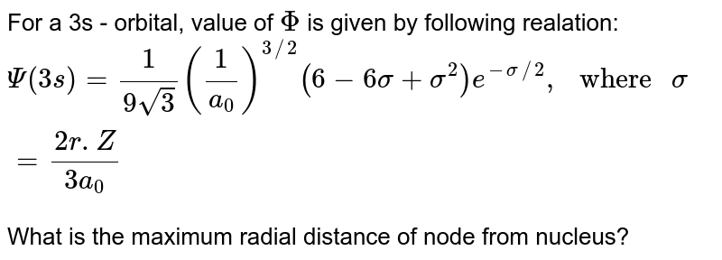 """For a 3s - orbital, value of `Phi` is given by following realation: <br> `Psi(3s)=(1)/(9sqrt(3))((1)/(a_(0)))^(3//2)(6-6sigma+sigma^(2))e^(-sigma//2),"""" where """" sigma=(2r.Z)/(3a_(0))` <br> What is the maximum radial distance of node from nucleus?"""