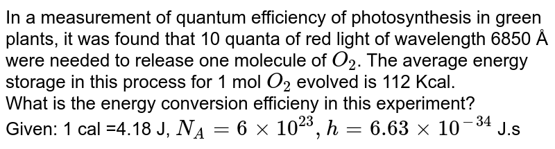 In a measurement of quantum efficiency of photosynthesis in green plants, it was found that 10 quanta of red light of wavelength 6850 Å were needed to release one molecule of `O_(2)`. The average energy storage in this process for 1 mol `O_(2)` evolved is 112 Kcal. <br> What is the energy conversion efficieny in this experiment? <br> Given: 1 cal =4.18 J, `N_(A)=6xx10^(23),h=6.63xx10^(-34)` J.s