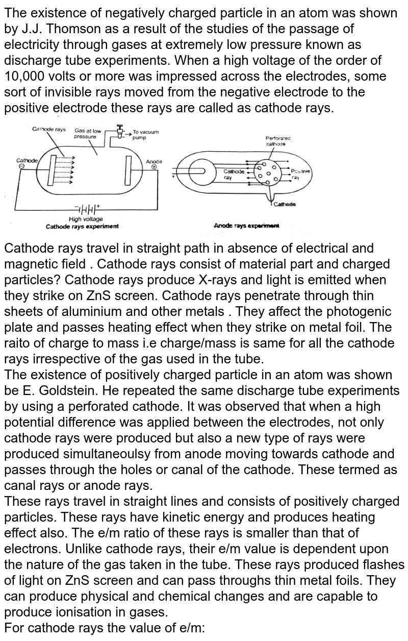 """The existence of negatively charged particle in an atom was shown by J.J. Thomson as a result of the studies of the passage of electricity through gases at extremely low pressure known as discharge tube experiments. When a high voltage of the order of 10,000 volts or more was impressed across the electrodes, some sort of invisible rays moved from the negative electrode to the positive electrode these rays are called as cathode rays. <br> <img src=""""https://d10lpgp6xz60nq.cloudfront.net/physics_images/NRA_PHY_CHM_JMA_C02_E01_217_Q01.png"""" width=""""80%""""> <br> Cathode rays travel in straight path in absence of electrical and magnetic field . Cathode rays consist of material part and charged particles? Cathode rays produce X-rays and light is emitted when they strike on ZnS screen. Cathode rays penetrate through thin sheets of aluminium and other metals . They affect the photogenic plate and passes heating effect when they strike on metal foil. The raito of charge to mass i.e charge/mass is same for all the cathode rays irrespective of the gas used in the tube. <br> The existence of positively  charged particle in an atom was shown be E. Goldstein. He repeated the same discharge tube experiments by using a perforated cathode. It was observed that when a high potential difference was  applied between the electrodes, not only cathode rays were produced but also a new type of rays were produced simultaneoulsy from anode moving towards cathode and passes through the holes or canal of the cathode. These termed as canal rays or anode rays. <br> These rays travel in straight lines and consists of positively charged particles. These rays have kinetic energy and produces heating effect also. The e/m ratio of these rays is smaller than that of electrons. Unlike cathode rays, their e/m value is dependent upon the nature of the gas taken in the tube. These rays produced flashes of light on ZnS screen and can pass throughs thin metal foils.  They can produce physical and chemical change"""