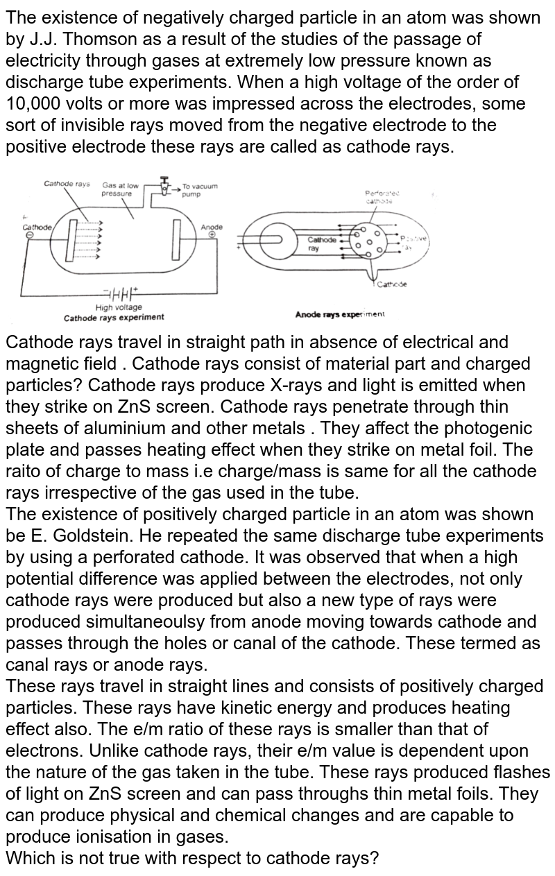 """The existence of negatively charged particle in an atom was shown by J.J. Thomson as a result of the studies of the passage of electricity through gases at extremely low pressure known as discharge tube experiments. When a high voltage of the order of 10,000 volts or more was impressed across the electrodes, some sort of invisible rays moved from the negative electrode to the positive electrode these rays are called as cathode rays. <br> <img src=""""https://d10lpgp6xz60nq.cloudfront.net/physics_images/NRA_PHY_CHM_JMA_C02_E01_218_Q01.png"""" width=""""80%""""> <br> Cathode rays travel in straight path in absence of electrical and magnetic field . Cathode rays consist of material part and charged particles? Cathode rays produce X-rays and light is emitted when they strike on ZnS screen. Cathode rays penetrate through thin sheets of aluminium and other metals . They affect the photogenic plate and passes heating effect when they strike on metal foil. The raito of charge to mass i.e charge/mass is same for all the cathode rays irrespective of the gas used in the tube. <br> The existence of positively  charged particle in an atom was shown be E. Goldstein. He repeated the same discharge tube experiments by using a perforated cathode. It was observed that when a high potential difference was  applied between the electrodes, not only cathode rays were produced but also a new type of rays were produced simultaneoulsy from anode moving towards cathode and passes through the holes or canal of the cathode. These termed as canal rays or anode rays. <br> These rays travel in straight lines and consists of positively charged particles. These rays have kinetic energy and produces heating effect also. The e/m ratio of these rays is smaller than that of electrons. Unlike cathode rays, their e/m value is dependent upon the nature of the gas taken in the tube. These rays produced flashes of light on ZnS screen and can pass throughs thin metal foils.  They can produce physical and chemical change"""