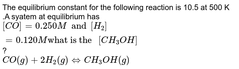 """The  equilibrium constant for the following reaction is 10.5 at 500 K .A syatem at equilibrium has `[CO]=0.250M and [H_(2)]=0.120 M """"what is the """"[CH_(3)OH]`? <br> `CO(g)+2H_(2)(g)hArrCH_(3)OH(g)`"""