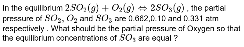 In the equilibrium `2SO_(2)(g)+O_(2)(g)hArr2SO_(3)(g)` , the partial pressure of `SO_(2),O_(2)` and `SO_(3)` are 0.662,0.10 and 0.331 atm respectively . What should be the partial pressure of Oxygen so that the equilibrium concentrations of `SO_(3)` are equal ?