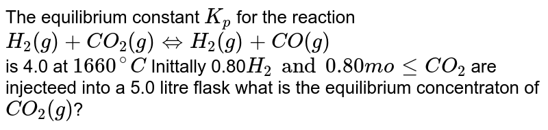 The equilibrium constant `K_(p)` for the reaction <br> `H_(2)(g)+CO_(2)(g)hArrH_(2)(g)+CO(g)` <br>is 4.0 at `1660^(@)C` Inittally 0.80`H_(2) and 0.80 mole CO_(2)` are injecteed into a 5.0 litre flask what is the equilibrium concentraton of `CO_(2)(g)`?