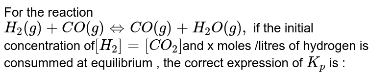 For the reaction <br>`H_(2)(g)+CO(g)hArrCO(g)+H_(2)O(g),` if the initial concentration of`[H_(2)]=[CO_(2)]`and x moles /litres of hydrogen is consummed at equilibrium , the correct expression of `K_(p)` is :