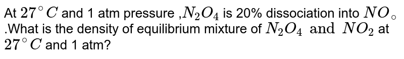 At `27^(@)C` and 1 atm pressure ,`N_(2)O_(4)` is 20% dissociation into `NO_(@)` .What is the density of equilibrium mixture  of `N_(2)O_(4) and NO_(2)` at  `27^(@)C` and 1 atm?