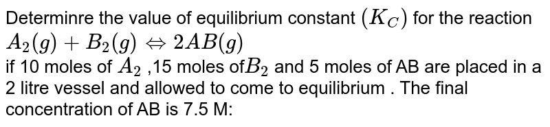 Determinre the value of equilibrium constant `(K_(C))` for the reaction  <br> `A_(2)(g)+B_(2)(g)hArr2AB(g)` <br> if 10 moles of `A_(2)` ,15 moles of`B_(2)` and 5 moles of AB are placed in a 2 litre vessel and allowed to come to equilibrium . The final concentration of AB is 7.5 M: