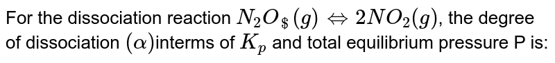 For the dissociation reaction `N_(2)O_($) (g)hArr 2NO_(2)(g)`, the degree of dissociation `(alpha)`interms of `K_(p)` and total equilibrium pressure P is:
