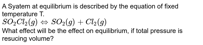 A  Syatem at equilibrium is described by the equation of fixed temperature T. <br> `SO_(2)Cl_(2)(g)hArrSO_(2)(g)+Cl_(2)(g)` <br> What effect will be the effect on equilibrium, if total pressure is resucing volume?