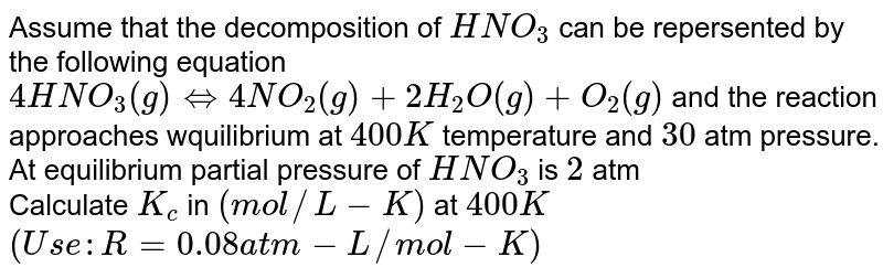 Assume that the decomposition of `HNO_(3)` can be repersented by the following equation <br>  `4HNO_(3)(g)hArr4NO_(2)(g)+2H_(2)O(g)+O_(2)(g)` and the reaction approaches wquilibrium at `400 K` temperature and `30` atm pressure. At equilibrium partial pressure of `HNO_(3)` is `2` atm<br> Calculate `K_(c)` in `(mol//L-K)` at `400K` <br> `(Use:R=0.08atm-L//mol-K)`