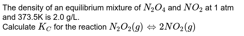 The density of an equilibrium mixture of `N_(2)O_(4)` and `NO_(2)` at 1 atm and 373.5K is 2.0 g/L. <br> Calculate `K_(C)` for the reaction `N_(2)O_(2)(g) iff 2NO_(2)(g)`