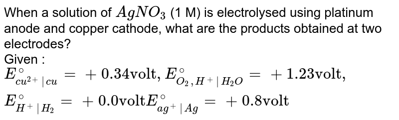 """When a solution of `AgNO_3` (1 M) is electrolysed using platinum anode and copper cathode, what are the products obtained at two electrodes? <br> Given :`E_(cu^(2+) cu)^(@)=+0.34 """"volt"""",  E_(O_2,H^+ H_2O)^(@)=+1.23""""volt"""",E_(H^+ H_2)^(@)=+0.0""""volt""""  E_(ag^+ Ag)^(@)=+0.8 """"volt""""`"""