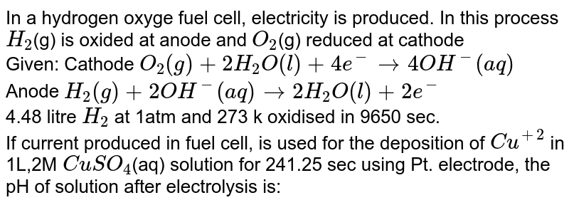 In a hydrogen oxyge fuel cell, electricity is produced. In this process `H_2`(g) is oxided at anode and `O_2`(g) reduced at cathode <br> Given: Cathode `O_2(g)+2H_2O(l)+4e^(-)to4OH^(-)(aq)` <br> Anode `H_2(g)+2OH^(-)(aq)to2H_2O(l)+2e^(-)` <br> 4.48 litre `H_2` at 1atm and 273 k oxidised in 9650 sec. <br> If current produced in fuel cell, is used for the deposition of `Cu^(+2)` in 1L,2M  `CuSO_4`(aq) solution for 241.25 sec using Pt. electrode, the pH of solution after electrolysis is: