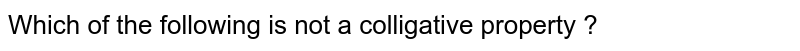 Which of the following is not a colligative property ?