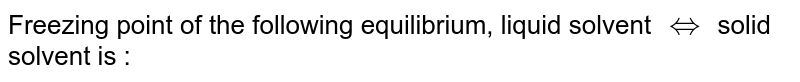 Freezing point of the following equilibrium, liquid solvent `hArr` solid solvent is :