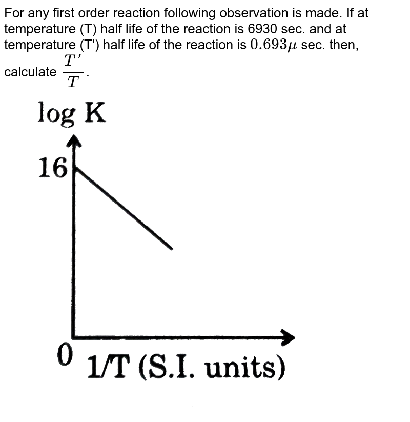 """For any first order reaction following observation is made. If at temperature (T) half life of the reaction is 6930 sec. and at temperature (T') half life of the reaction is `0.693 mu` sec. then, calculate `(T')/(T)`. <br> <img src=""""https://d10lpgp6xz60nq.cloudfront.net/physics_images/GRB_PHY_CHM_P2_V03_QB_C13_E01_220_Q01.png"""" width=""""80%"""">"""