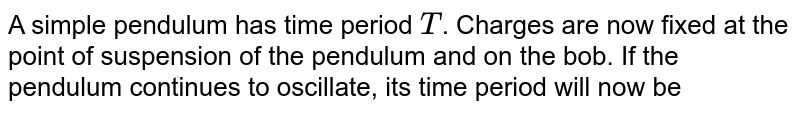 A simple pendulum has time period `T`. Charges are now fixed at the point of suspension of the pendulum and on the bob. If the pendulum continues to oscillate, its time period will now be
