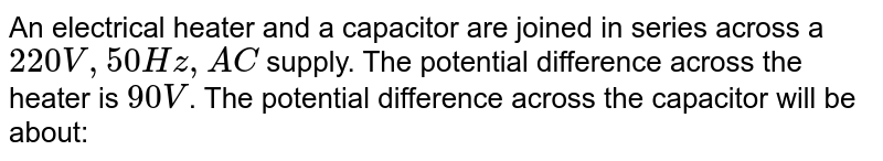 An electrical heater and a capacitor are joined in series across a `220V, 50Hz, AC` supply. The potential difference across the heater is `90V`. The potential difference across the capacitor will be about: