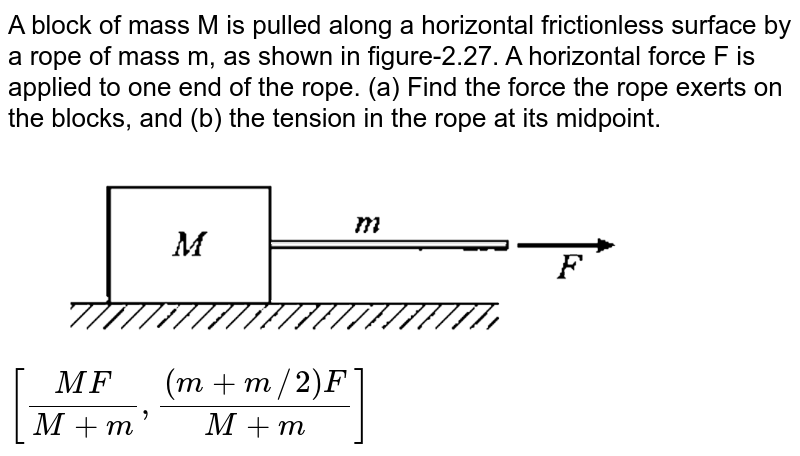 """A block of mass M is pulled along a horizontal frictionless surface by a rope of mass m, as shown in figure-2.27. A horizontal force F is applied to one end of the rope. (a) Find the force the rope exerts on the blocks, and (b) the tension in the rope at its midpoint. <br> <img src=""""https://d10lpgp6xz60nq.cloudfront.net/physics_images/GAL_PHY_MEC_V01_C02_E01_047_Q01.png"""" width=""""80%"""">  <br> `[(MF)/(M+m),((m+m//2)F)/(M+m)]`"""