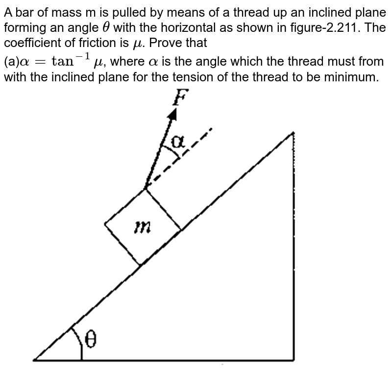 """A bar of mass m is pulled by means of a thread up an inclined plane forming an angle `theta`  with the horizontal as shown in figure-2.211. The coefficient of friction is `mu`. Prove that  <br> (a)`alpha=tan^(-1)mu`, where `alpha` is the angle which the thread must from with the inclined plane for the tension of the thread to be minimum. <br> <img src=""""https://d10lpgp6xz60nq.cloudfront.net/physics_images/GAL_PHY_MEC_V01_C02_E01_293_Q01.png"""" width=""""80%"""">"""