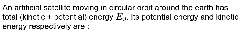 An artificial satellite moving in circular orbit around the earth has  total (kinetic + potential) energy `E_(0)`. Its potential energy and kinetic energy respectively are :