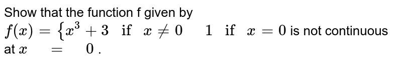 """Show that the function f given by `f(x)={x^3+3if""""""""""""""""x!=0""""  """" 1if""""""""""""""""x=0` is   not continuous at `x"""" """"="""" """"0` ."""