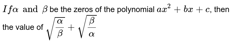 ` If alpha and beta` be the zeros of the polynomial `ax^2 + bx + c`, then the value of `sqrt(alpha/beta) + sqrt(beta/alpha)`