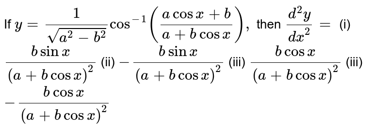 If `y=1/(sqrt(a^2-b^2))cos^(- 1)((acosx+b)/(a+bcosx)),` then `(d^2y)/(dx^2)=`  (i) `(bsinx)/(a+bcosx)^2` (ii)  `-(bsinx)/(a+bcosx)^2` (iii) `(bcosx)/(a+bcosx)^2` (iii) `-(bcosx)/(a+bcosx)^2`