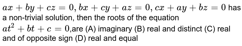 `ax+by+cz=0, bx+cy+az=0, cx+ay+bz=0` has a non-trivial solution, then the roots of the equation `at^2 + bt +c=0`,are (A) imaginary (B) real and distinct (C) real and of opposite sign (D) real and equal