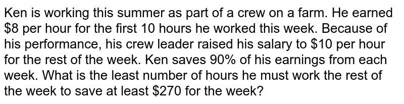 Ken is working this summer as part of a crew on a farm. He earned $8 per hour for the first 10 hours he worked this week. Because of his performance, his crew leader raised his salary to $10 per hour for the rest of the week. Ken saves 90% of his earnings from each week. What is the least number of hours he must work the rest of the week to save at least $270 for the week?