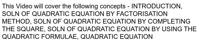 This Video will cover the following concepts - INTRODUCTION, SOLN OF QUADRATIC EQUATION BY FACTORISATION METHOD, SOLN OF QUADRATIC EQUATION BY COMPLETING THE SQUARE, SOLN OF QUADRATIC EQUATION BY USING THE QUADRATIC FORMULAE, QUADRATIC EQUATION