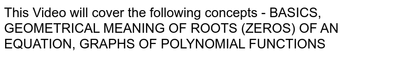 This Video will cover the following concepts - BASICS, GEOMETRICAL MEANING OF ROOTS (ZEROS) OF AN EQUATION, GRAPHS OF POLYNOMIAL FUNCTIONS