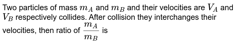 Two particles of mass `m_(A)` and `m_(B)` and their velocities are `V_(A)` and `V_(B)` respectively collides. After collision they interchanges their velocities, then ratio of `m_(A)/m_(B)` is