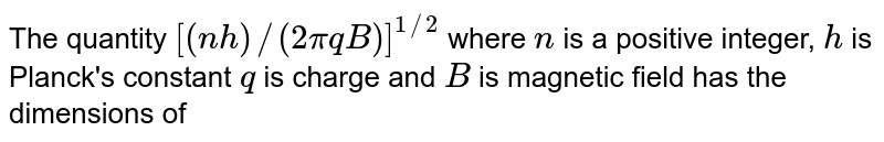 The quantity `[(nh)//(2piqB)]^(1//2)` where `n` is a positive integer, `h` is Planck's constant `q` is charge and `B` is magnetic field has the dimensions of