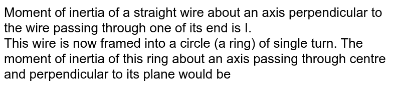 Moment of inertia of a straight wire about an axis perpendicular to the wire passing through one of its end is I. <br> This wire is now framed into a circle (a ring) of single turn. The moment of inertia of this ring about an axis passing through centre and perpendicular to its plane would be
