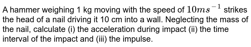 A hammer weighing 1 kg moving with the speed of `10ms^(-1)` strikes the head of a nail driving it 10 cm into a wall. Neglecting the mass of the nail, calculate (i) the acceleration during impact  (ii) the time interval of the impact and (iii) the impulse.