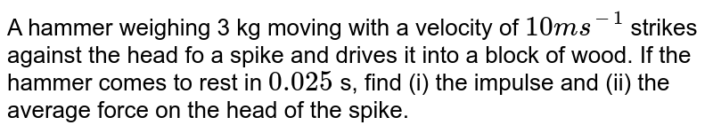A hammer weighing 3 kg moving with a velocity of `10ms^(-1)` strikes against the head fo a spike and drives it into a block of wood. If the hammer comes to rest in `0.025` s, find (i) the impulse and (ii) the average force on the head of the spike.