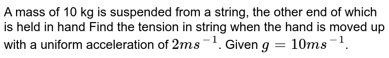 A mass of 10 kg is suspended from a string, the other end of which is held in hand Find the tension in string when the hand is moved up with a uniform acceleration of `2ms^(-1)`. Given `g = 10 ms^(-1)`.
