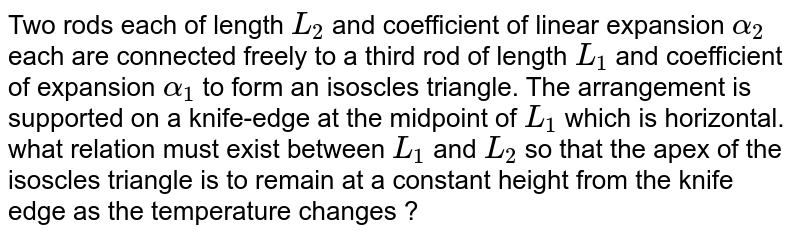 Two rods each of length `L_(2)` and coefficient of linear expansion `alpha_(2)` each are connected freely to a third rod of length `L_(1)` and coefficient of expansion `alpha_(1)` to form an isoscles triangle. The arrangement is supported on a knife-edge at the midpoint of `L_(1)` which is horizontal. what relation must exist between `L_(1)` and `L_(2)` so that the apex of the isoscles triangle is to remain at a constant height from the knife edge as the temperature changes ?