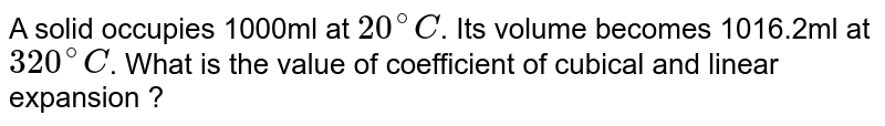 A solid occupies 1000ml at `20^(@)C`. Its volume becomes 1016.2ml at `320^(@)C`. What is the value of coefficient of cubical and linear expansion ?