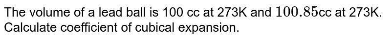 The volume of a lead ball is 100 cc at 273K and `100.85`cc at 273K. Calculate coefficient of cubical expansion.