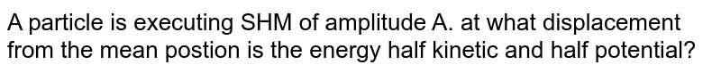 A particle is executing SHM of amplitude A. at what displacement from the mean postion is the energy half kinetic and half potential?