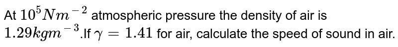 At `10^5 Nm^(-2)` atmospheric pressure the density of air is `1.29 kg m^(-3)`.If `gamma=1.41` for air, calculate the speed of sound in air.