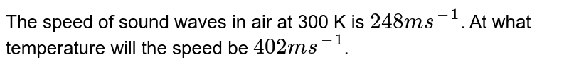 The speed of sound waves in air at 300 K is `248 ms^(-1)`. At what temperature will the speed be `402 ms^(-1)`.