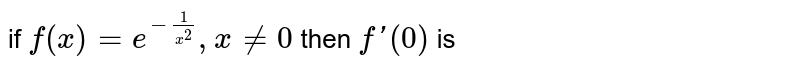 if `f(x)=e^(-1/x^2),x!=0` and  `f (0)=0`  then `f'(0)` is