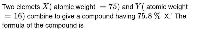Two elements X (atomic weight = 75) and Y ( atomic weight = 16) combine to give a compound having `75.8%` of X. The compound is