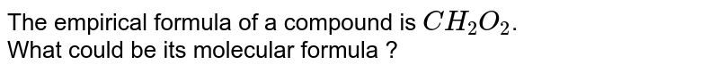 The empirical formula of a compound is `CH_2O_2`. <br> What could be its molecular formula ?